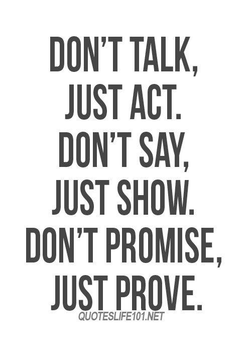Nemluv, jen jednej. Neříkej, jen ukazuj. Neslibuj, jen dokazuj.