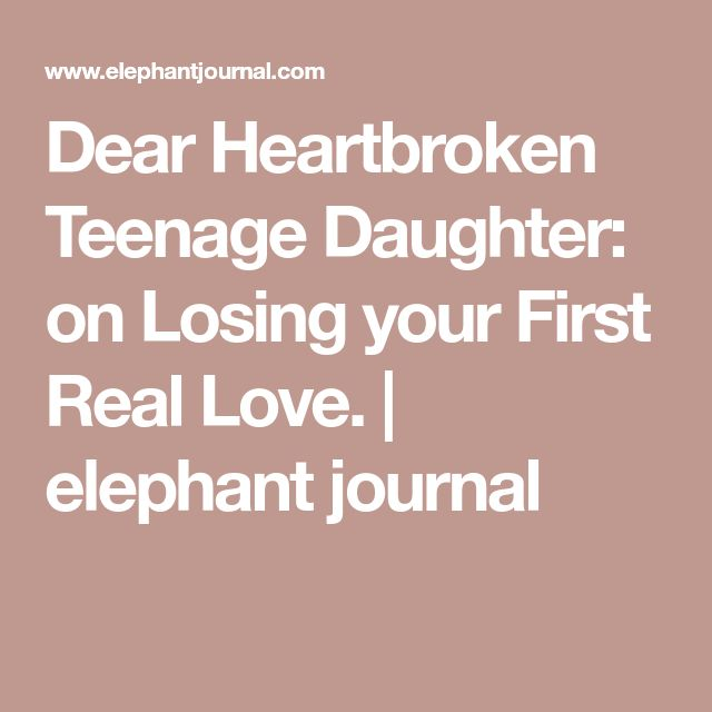 Dear Heartbroken Teenage Daughter: on Losing your First Real Love. | elephant journal