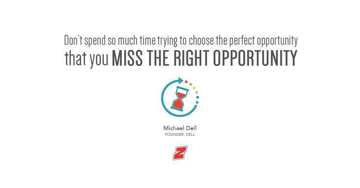 Don't spend so much time trying to choose the perfect opportunity that you miss the right opportunity.  - Michael Dell, Founder, Dell