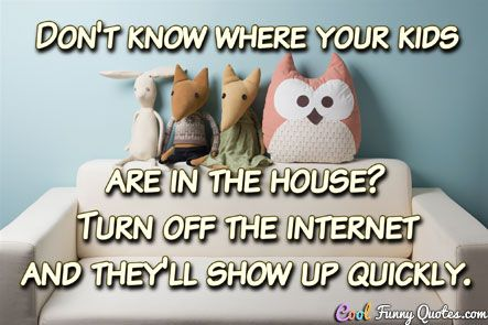 Don't know where your kids are in the house?  Turn off the internet and they'll show up quickly. #coolfunnyquotes