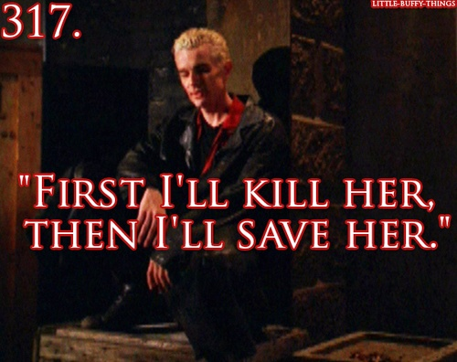 "Spike, ""First I'll kill her, then I'll save her."""