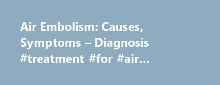 Air Embolism: Causes, Symptoms – Diagnosis #treatment #for #air #embolism http://fort-worth.remmont.com/air-embolism-causes-symptoms-diagnosis-treatment-for-air-embolism/  # Air Embolism Causes of air embolism An air embolism can occur when your veins or arteries are exposed, and pressure allows air to travel into them. This can happen in several ways, such as: Injections and surgical procedures A syringe or IV can accidentally inject air into your veins. Air can also enter your veins or…