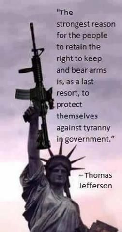 The strongest reason for the people to retain the right to keep and bear arms is, as a last resort, to protect themselves against tyranny in government. Thomas Jefferson