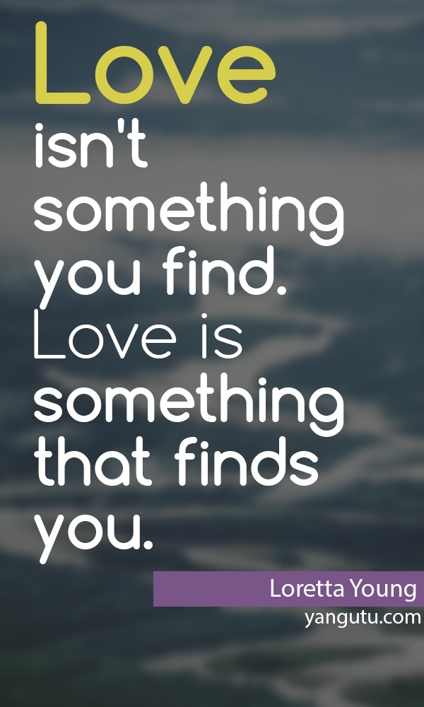 Love Isnu0027t Something You Find. Love Is Something That Finds You, ~