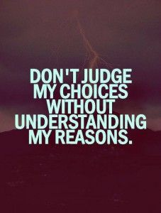 Dont Jude my choices.. Without understanding my reasons