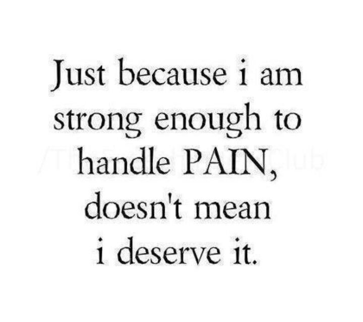 Just because I am strong enough to handle pain, doesn't mean I deserve it.