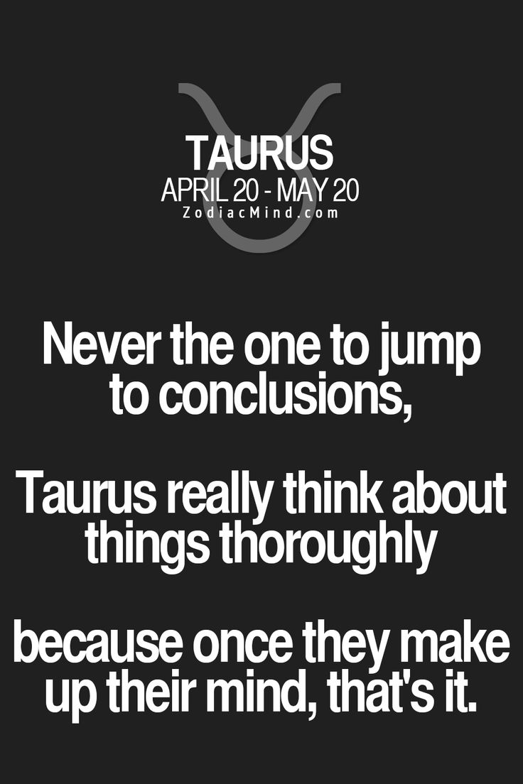 Never the one to jump to conclusions, Taurus really think about things thoroughly because once they make up their mind, that's it.