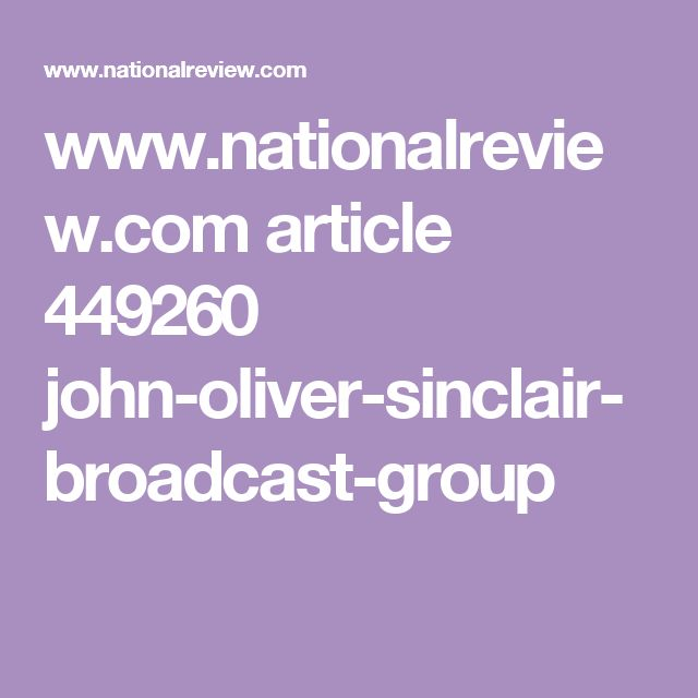 www.nationalreview.com article 449260 john-oliver-sinclair-broadcast-group