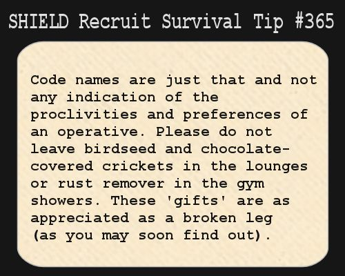 S.H.I.E.L.D. Recruit Survival Tip #365:Code names are just that and not any indication of the proclivities and preferences of an agent. Please do not leave birdseed or chocolate-covered crickets in the lounges or rust remover in the gym showers. These 'gifts' are as appreciated as a broken leg (as you may soon find out). [Submitted by babukoan]
