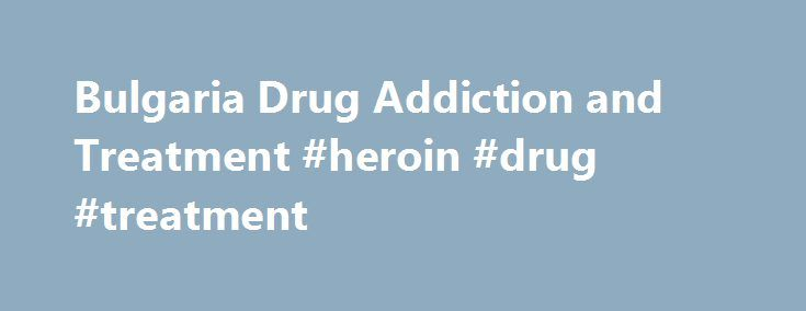 Bulgaria Drug Addiction and Treatment #heroin #drug #treatment http://arizona.nef2.com/bulgaria-drug-addiction-and-treatment-heroin-drug-treatment/  # Bulgaria Drug Addiction and Treatment Bulgaria lies directly in the path of one of the major heroin trafficking routes on the planet – the Balkan route for transport of heroin from Afghanistan to European cities. As a result, it's estimated that the bulk of the 110 tons of heroin consumed in Europe each year passes through Bulgaria. Relatively…