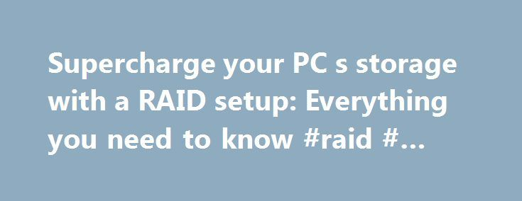 Supercharge your PC s storage with a RAID setup: Everything you need to know #raid # #setup http://mississippi.nef2.com/supercharge-your-pc-s-storage-with-a-raid-setup-everything-you-need-to-know-raid-setup/  # Supercharge your PC's storage with a RAID setup: Everything you need to know Ah, storage. Every PC needs it it, but your standard PC storage solutions suffer from two glaring frustrations. First off, storage performance tends to be one of the main bottlenecks in a typical PC, although…