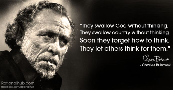 """""""They swallow God without thinking. They swallow country without thinking. Soon they forget how to think. They let others think for them.""""  ~BukowskiThoughts, Religion, Charles Bukowski, Swallows God, Bukowski Quotes, Atheist, Quotes Typography Post, Inspiration Quotes, Swallows Country"""