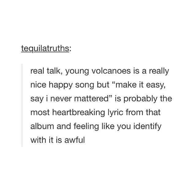 That's really true. I, however, am lucky enough to say that I don't identify with that lyric.