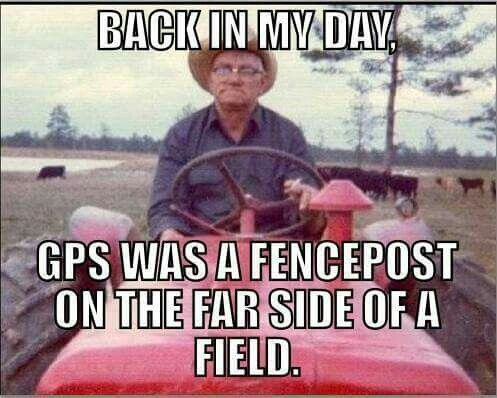 Back in my day, GPS was a fencepost on the far side of a field. <3
