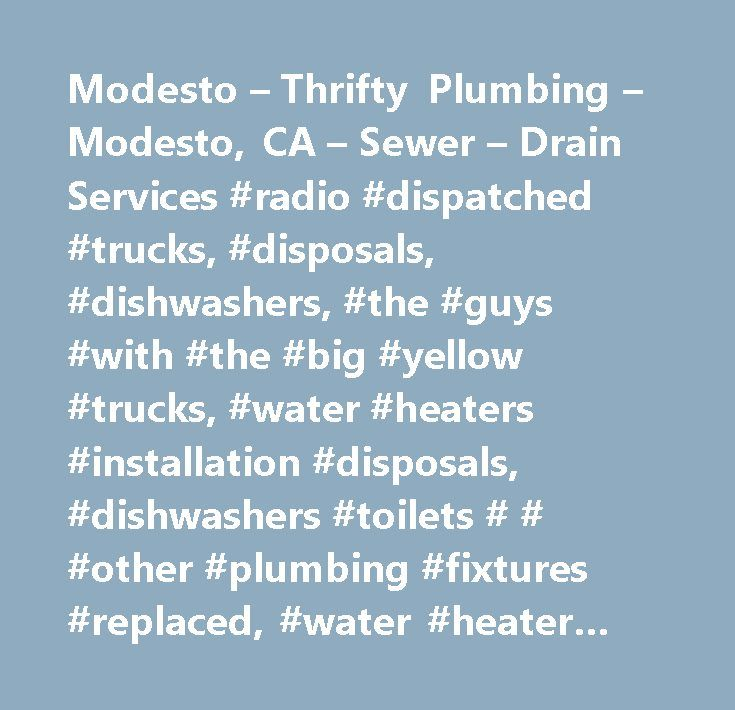 Modesto – Thrifty Plumbing – Modesto, CA – Sewer – Drain Services #radio #dispatched #trucks, #disposals, #dishwashers, #the #guys #with #the #big #yellow #trucks, #water #heaters #installation #disposals, #dishwashers #toilets # # #other #plumbing #fixtures #replaced, #water #heater #installation #disposals, #disposals, #dishwashers, #sewer # # #drain #services, #backflow #prevention #devices # # #services, #water #heater #installation # # #repair, #tools # # #hardware #supplies, #backflow…