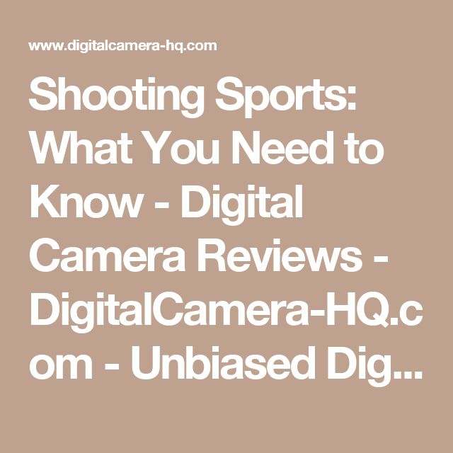 Shooting Sports: What You Need to Know - Digital Camera Reviews - DigitalCamera-HQ.com - Unbiased Digital Camera Reviews, Prices, and Advice. For the digital camera buyer: comparisons based on reviews from real users; prices, and deals from multiple stores.