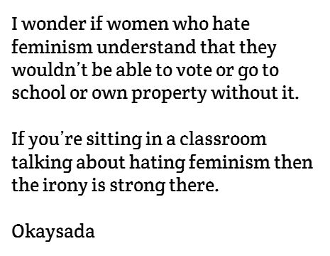 I wonder if women who hate feminism understand that they wouldn't be able to vote or go to school or own property without it. If you're sitting in a classroom talking about hating feminism then the irony is strong there. - Okaysada
