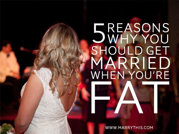 Interesting but good article!  5 Reasons Why You Should Get Married When You're Fat.