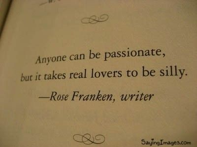 """quotes - """"anyone can be passionate, but it takes real lovers to be silly"""""""