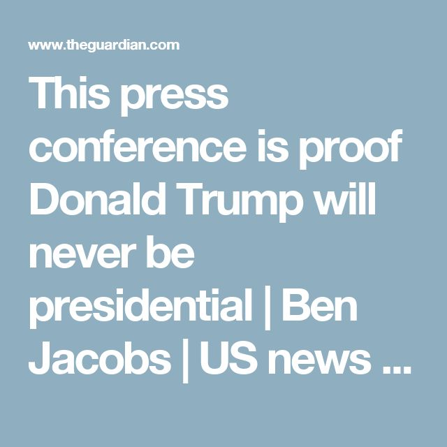 This press conference is proof Donald Trump will never be presidential | Ben Jacobs | US news | The Guardian
