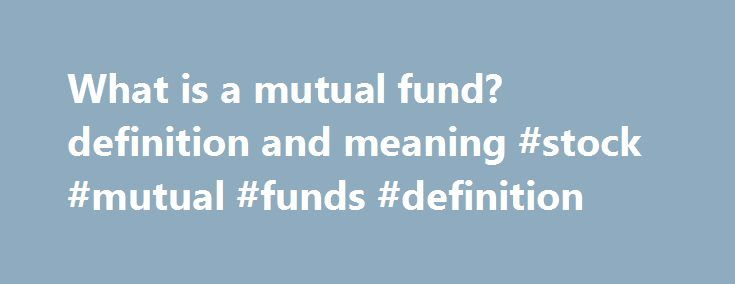 What is a mutual fund? definition and meaning #stock #mutual #funds #definition http://singapore.nef2.com/what-is-a-mutual-fund-definition-and-meaning-stock-mutual-funds-definition/  # mutual fund An open-ended fund operated by an investment company which raises money from shareholders and invests in a group of assets, in accordance with a stated set of objectives. Mutual funds raise money by selling shares of the fund to the public. much like any other type of company can sell stock in…