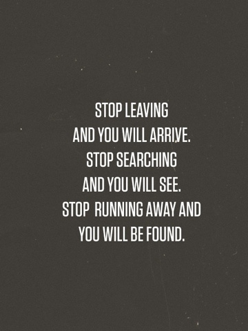 Stop leaving and you will arrive...