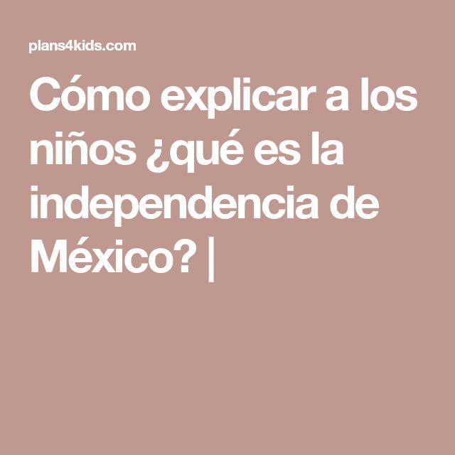 Cómo explicar a los niños ¿qué es la independencia de México?  