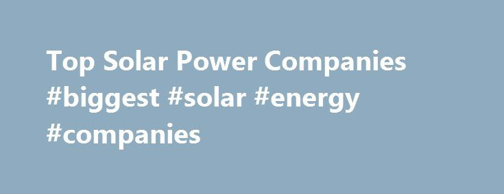 Top Solar Power Companies #biggest #solar #energy #companies http://kenya.remmont.com/top-solar-power-companies-biggest-solar-energy-companies/  # Top Solar Power Companies Want to know which are the top solar power companies in the US, or in the world? For a thorough look at solar power companies leading various solar power markets and holding various solar power records, check out our Solar Energy Solar Power Facts page. However, for a look simply at the top solar module manufacturers…