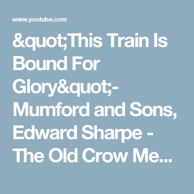 """""""This Train Is Bound For Glory""""- Mumford and Sons, Edward Sharpe - The Old Crow Medicine Show - YouTube"""