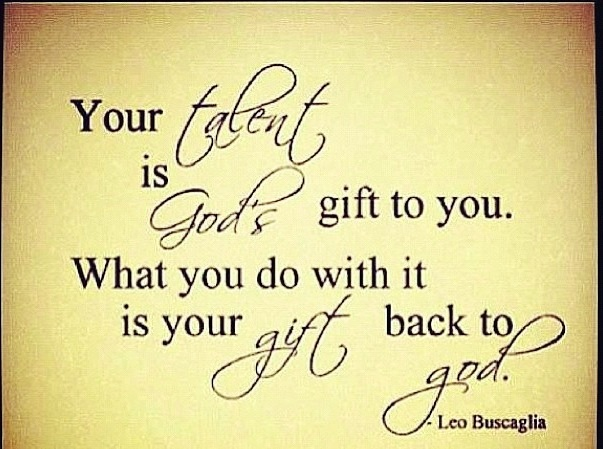 """""""Your Talent Is God's Gift To You. What You Do With It Is"""