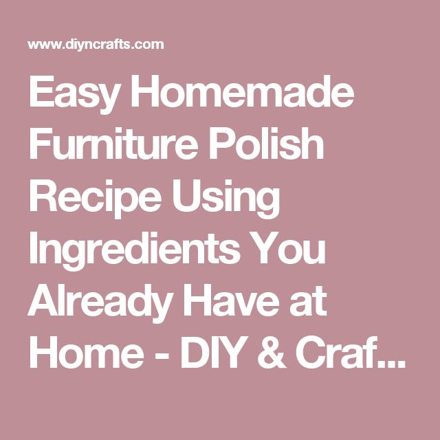 Easy Homemade Furniture Polish Recipe Using Ingredients You Already Have at Home - DIY & Crafts