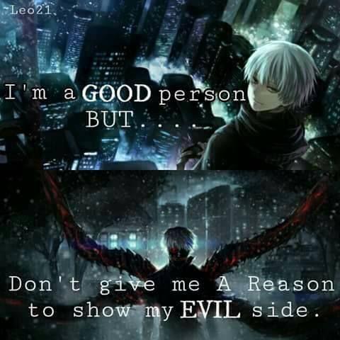 Je suis une BONNE personne MAIS... Ne me donne pas UNE RAISON pour te montrer mon MAUVAIS côté. ~ Tokyo Ghoul