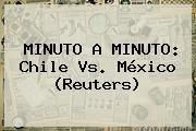 http://tecnoautos.com/wp-content/uploads/imagenes/tendencias/thumbs/minuto-a-minuto-chile-vs-mexico-reuters.jpg Mexico Vs Chile. MINUTO A MINUTO: Chile vs. México (Reuters), Enlaces, Imágenes, Videos y Tweets - http://tecnoautos.com/actualidad/mexico-vs-chile-minuto-a-minuto-chile-vs-mexico-reuters/