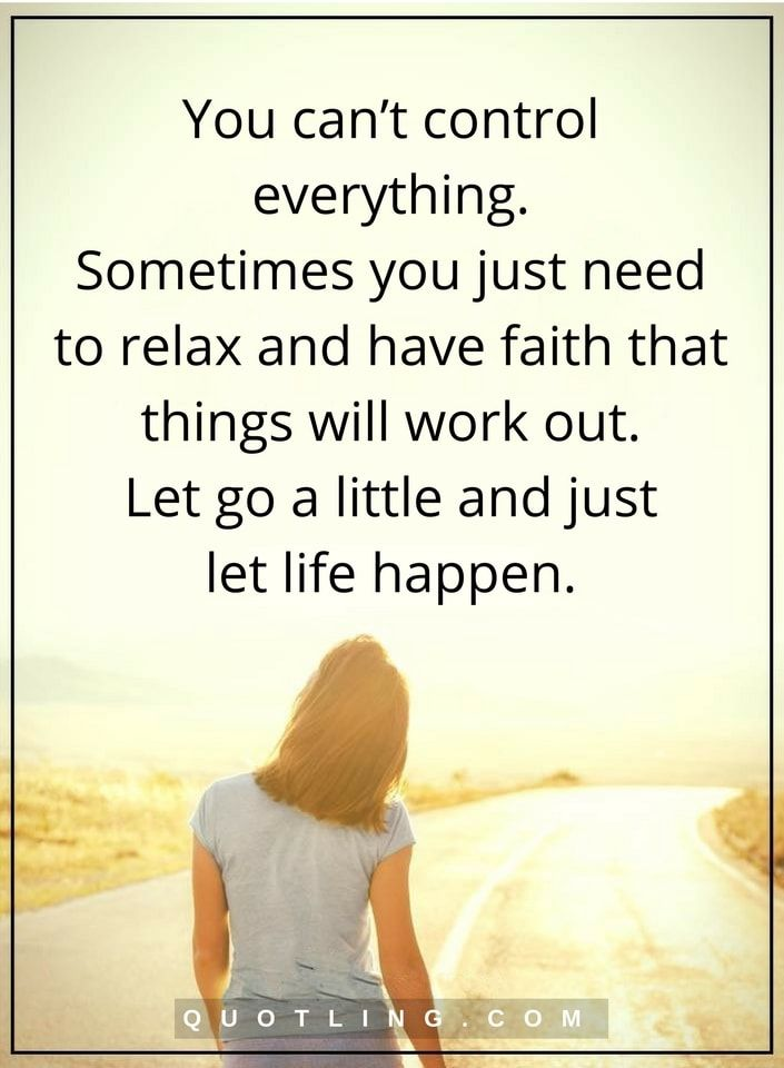 life lessons You can't control everything. Sometimes you just need to relax and have faith that things will work out. Let go a little and just let life happen.