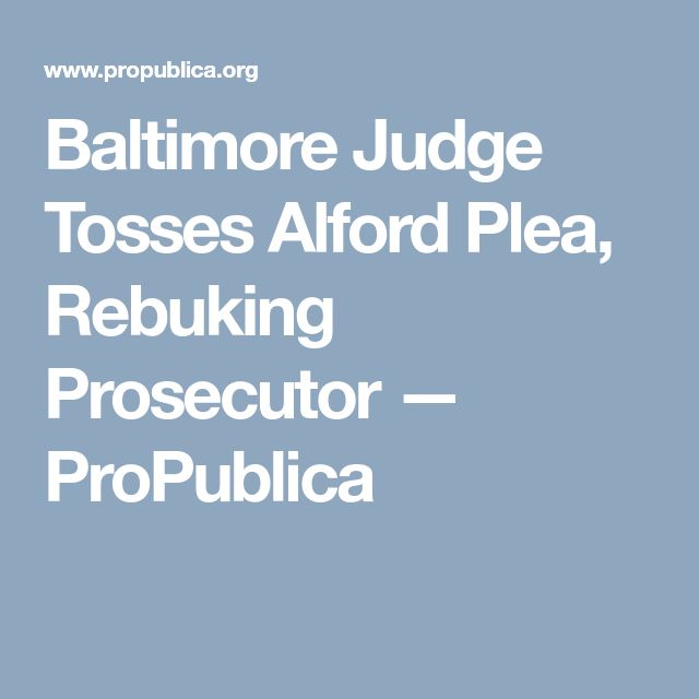 Baltimore Judge Tosses Alford Plea, Rebuking Prosecutor — ProPublica