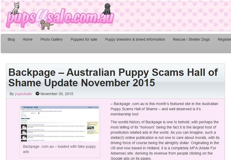 "Backpage .com.au is this month's featured site in the Australian Puppy Scams Hall of Shame – and well deserved is it's membership too!  The sordid history of Backpage is one to behold, with perhaps the most telling of its ""honours"" being the fact it is the largest host of prostitution related ads in the world - http://blog.pups4sale.com.au/backpage-australian-puppy-scams-hall-of-shame-update-november-2015/"