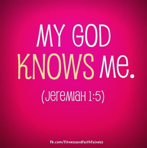 "My God KNOWS me. ""Before I formed you in the womb I knew you, before you were born I set you apart""…Jeremiah 1:5."