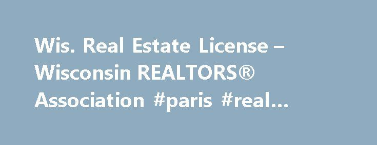 Wis. Real Estate License – Wisconsin REALTORS® Association #paris #real #estate http://real-estate.remmont.com/wis-real-estate-license-wisconsin-realtors-association-paris-real-estate/  #real estate license #  Sales and Broker License Renewal (CE)  The Wisconsin Department of Safety and Professional Services (DSPS) requires all real estate licensees (sales or broker) to complete 18 hours of continuing education during each two-year licensing period (biennium) in order to renew their license…