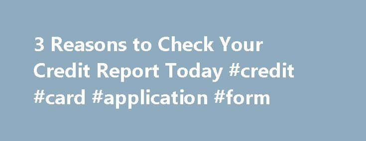 3 Reasons to Check Your Credit Report Today #credit #card #application #form http://credit-loan.remmont.com/3-reasons-to-check-your-credit-report-today-credit-card-application-form/  #check your credit score # About Cassandra Hubbart/AOL Most Americans don't realize how important their credit report has become. It obviously has a huge impact on your financial life, whether you're applying for a home loan or credit card or looking to rent an apartment. But increasingly, credit information has…