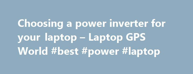 Choosing a power inverter for your laptop – Laptop GPS World #best #power #laptop http://canada.nef2.com/choosing-a-power-inverter-for-your-laptop-laptop-gps-world-best-power-laptop/  # My Point. Exactly Hi All – The power inverter for Laptop GPS is a pretty important component of the system and I thought the subject deserved its own thread (hope you agree). I travel via airplane allot – so equipment with a small/light footprint is important to me, as I typically carry on my bags. I also…