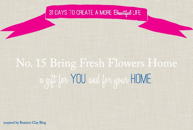 31 days list_no 15: Bring fresh flowers home- a gift for YOU and for your HOME