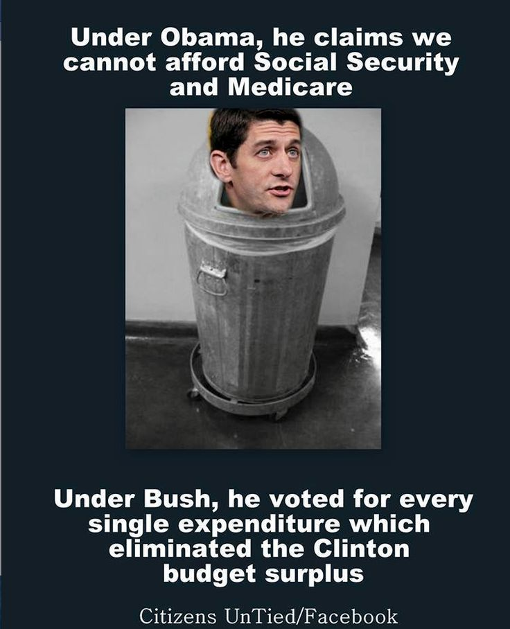 VOTE the GOP OUT! Paul Ryan During the Obama administration said we cannot afford Social Security or Medicare. Under Bush he voted for every single expenditure which eliminated the Clinton surplus.