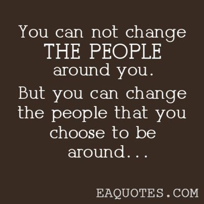 You can not change the people around you. But you can change the people that you chose to be around.    - Unknown
