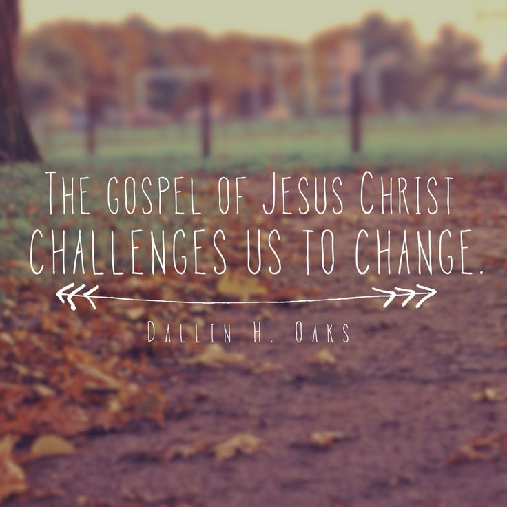 The gospel of Jesus Christ challenges us to change. -Dallin H. Oaks