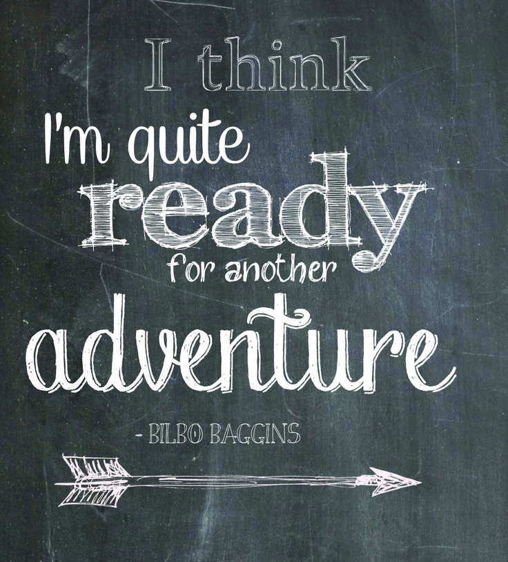 """I think I'm quite ready for another adventure."" - Bilbo Baggins (Lord of the Rings)"
