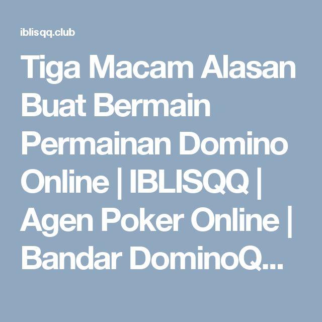Tiga Macam Alasan Buat Bermain Permainan Domino Online   IBLISQQ   Agen Poker Online   Bandar DominoQQ   Situs BandarQ Terpercaya 2018
