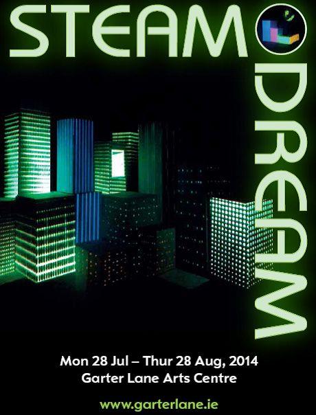 Enjoy the STEAMdream experience Mon 28 Jul -Thu 28 Aug, 2014 Garter Lane Arts Centre