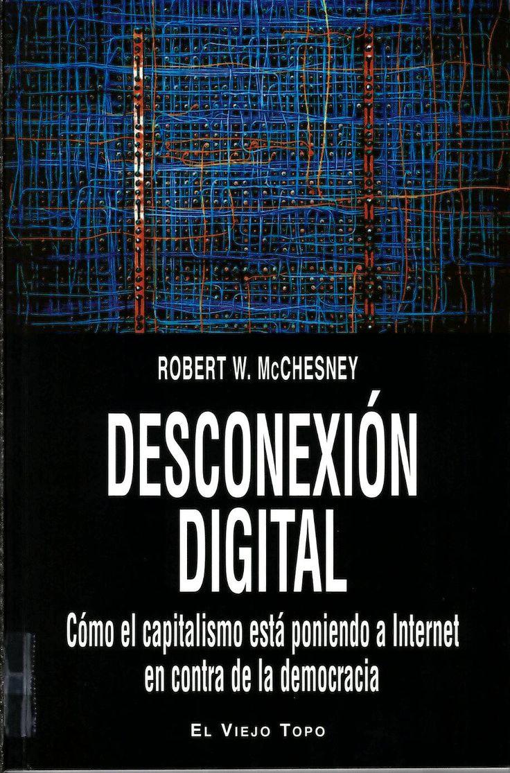 Desconexión digital: cómo el capitalismo está poniendo a Internet en contra de la democracia / Robert W. Mcchesney http://absysnetweb.bbtk.ull.es/cgi-bin/abnetopac?ACC=DOSEARCH&xsqf99=517290.