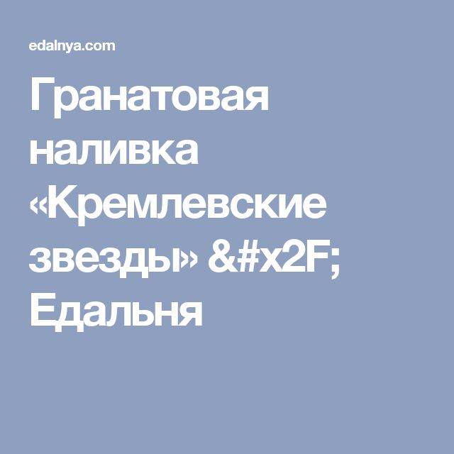 Гранатовая наливка «Кремлевские звезды» / Едальня