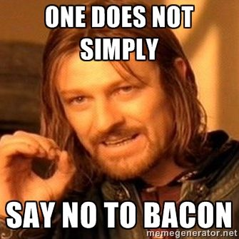 One Does Not Simply - One does not simply say no to bacon